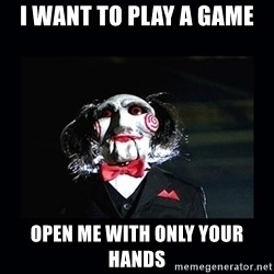 saw jigsaw meme - I WANT TO PLAY A GAME OPEN ME WITH ONLY YOUR HANDS