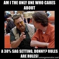 walter sobchak - Am I the only one who cares about a 38% sag setting, Donny? Rules are rules!