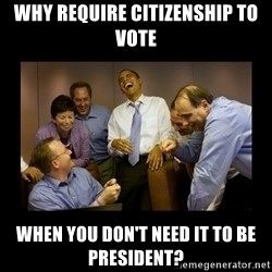 obama laughing  - why require citizenship to vote when you don't need it to be president?