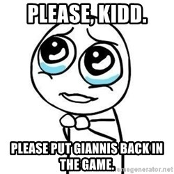 Please guy - please, kidd. please put giannis back in the game.
