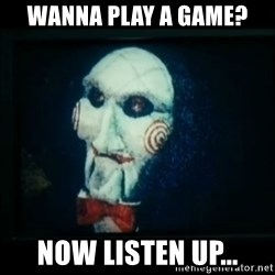SAW - I wanna play a game - Wanna play a game? Now listen up...
