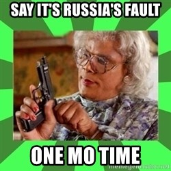 Madea - Say it's Russia's fault One Mo time
