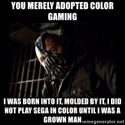 Bane Meme - you merely adopted color gaming I was born into it, molded by it, I did not play sega in color until I was a grown man