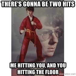 Karate Kid - There's gonna be two hits Me Hitting you, and you Hitting the Floor