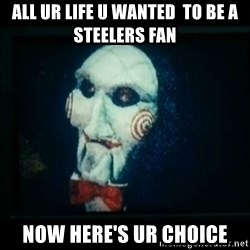 SAW - I wanna play a game - ALL UR LIFE U WANTED  TO BE A  STEELERS FAN NOW HERE'S UR CHOICE