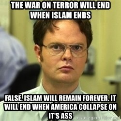 False guy - The War On Terror will end when Islam ends False. Islam will remain forever. It will end when America collapse on it's ass