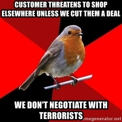 Retail Robin - Customer threatens to shop elsewhere unless we cut them a deal we don't negotiate with terrorists
