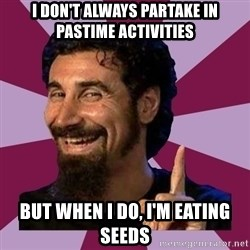 Serj Tankian - I don't always partake in pastime activities But when I do, I'm eating seeds