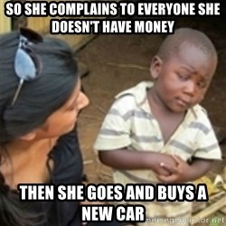 Skeptical african kid  - So she complains to everyone she doesn't have money  Then she goes and buys a new car