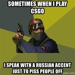 Counter Strike - Sometimes when i play csgo  I speak with a russian accent just to piss people off