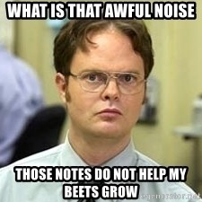 Dwight Shrute - What is that awful noise those notes do not help my beets grow
