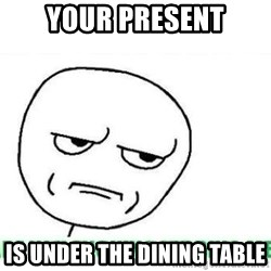 Are You Fucking Kidding Me - your present is under the dining table