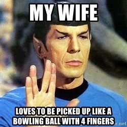 Spock - my wife loves to be picked up like a bowling ball with 4 fingers