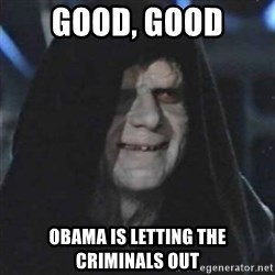 Sith Lord - good, good obama is letting the criminals out