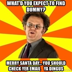 Dr. Steve Brule - what'd you expect to find dummy? Merry santa day... you should check yer email    ya dingus