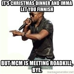 Imma Let you finish kanye west - It's Christmas dinner and Imma let you finnish But MCM is meeting Roadkill, bye.