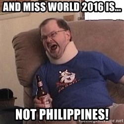 Fuming tourettes guy - And Miss World 2016 is... Not Philippines!