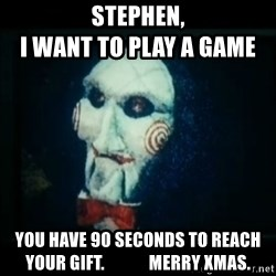 SAW - I wanna play a game - Stephen,                                            I want to play a game You have 90 seconds to reach your gift.             Merry xmas.