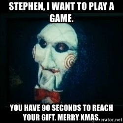 SAW - I wanna play a game - Stephen, I want to play a game. You have 90 seconds to reach your gift. merry xmas.
