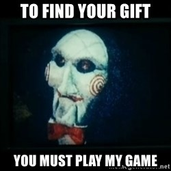 SAW - I wanna play a game - To find your gift You must play my game