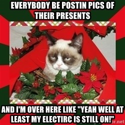 "GRUMPY CAT ON CHRISTMAS - Everybody be postin pics of their presents and i'm over here like ""Yeah well at least my electirc is still on!"""