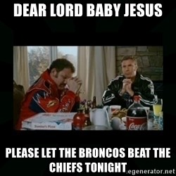 Dear lord baby jesus - Dear Lord Baby Jesus Please let the Broncos beat the Chiefs tonight