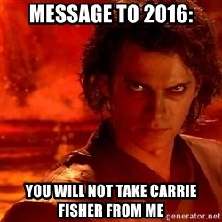 Anakin Skywalker - Message to 2016: you will not take carrie fisher from me
