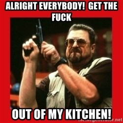 Angry Walter With Gun - Alright everybody!  Get the fuck Out of my kitchen!