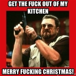 Angry Walter With Gun - get the fuck out of my kitchen Merry fucking Christmas!