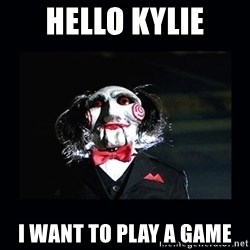 saw jigsaw meme - Hello Kylie I want to play a game