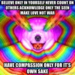 Final Advice Dog - believe only in yourself never count on others acknowledge only the seen make love not war have compassion only for it's own sake