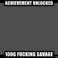 Achievement Unlocked - Achievement unlocked  100G Fucking Savage