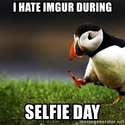 UnpopularOpinion Puffin - I hate imgur during selfie day