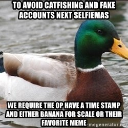Actual Advice Mallard 1 - To avoid catfishing and fake accounts next Selfiemas  We require the OP have a time stamp and either banana for scale or their favorite meme