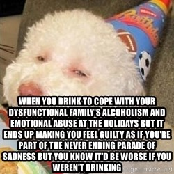 Troll dog -  When you drink to cope with your dysfunctional family's alcoholism and emotional abuse at the holidays but it  ends up making you feel guilty as if you're part of the never ending parade of sadness but you know it'd be worse if you weren't drinking