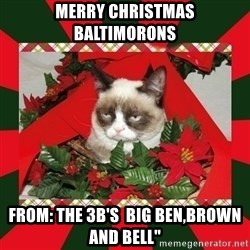 """GRUMPY CAT ON CHRISTMAS - MERRY CHRISTMAS BALTIMORONS FROM: THE 3B'S  BIG BEN,BROWN AND BELL"""""""