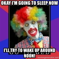 go to bed clown  - Okay I'm going to sleep now I'll try to wake up around noon!