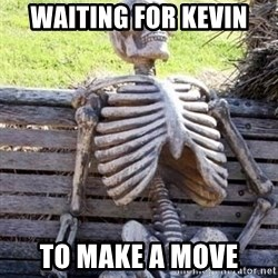 Waiting skeleton meme - waiting for kevin to make a move