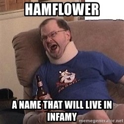 Fuming tourettes guy - Hamflower A name that will live in infamy