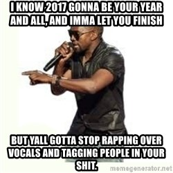 Imma Let you finish kanye west - I KNOW 2017 GONNA BE YOUR YEAR AND ALL, AND IMMA LET YOU FINISH BUT YALL GOTTA STOP RAPPING OVER VOCALS AND TAGGING PEOPLE IN YOUR SHIT.