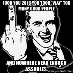 fuck you guy - fuck you 2016 you took *way* too many good people and nowhere near enough assholes.