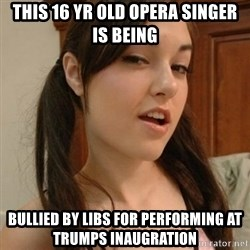 sasha gray - This 16 yr old opera singer is being bullied by libs for performing at Trumps inaugration