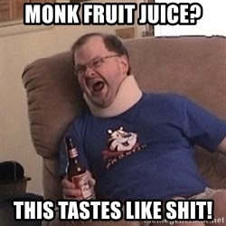Fuming tourettes guy - monk fruit juice? this tastes like shit!
