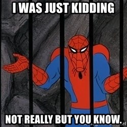 Spider Man - I was just kidding not really but you know.