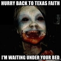 scary meme - Hurry back to Texas Faith I'm waiting under your bed