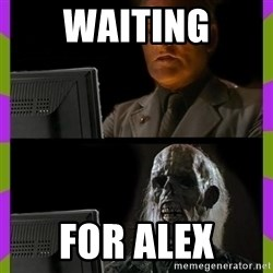ill just wait here - Waiting For Alex