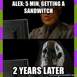 ill just wait here - Alex: 5 min, getting a sandwitch 2 years later