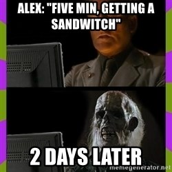 "ill just wait here - Alex: ""Five min, getting a sandwitch"" 2 Days later"