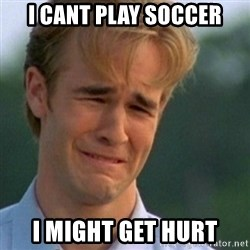 Crying Dawson - I CANT PLAY SOCCER I MIGHT GET HURT