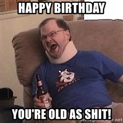 Fuming tourettes guy - HAPPY BIRTHDAY YOU'RE OLD AS SHIT!
